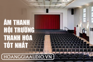 Đơn vị lắp đặt âm thanh hội trường tốt nhất hiện nay tại Thanh Hóa